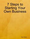7 Steps To Starting Your Own Business