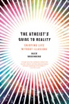 The Atheists Guide To Reality Enjoying Life Without Illusions