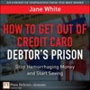 How To Get Out Of Credit Card Debtors Prison Stop Hemorrhaging Money And Start Saving