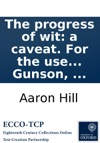 The Progress Of Wit A Caveat For The Use Of An Eminent Writer By A Fellow Of All-Souls To Which Is Prefixd An Explanatory Discourse To The Reader By Gamaliel Gunson