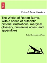 The Works Of Robert Burns. With A Series Of Authentic Pictorial Illustrations, Marginal Glossary, Numerous Notes, And Appendixes. Vol. IV.