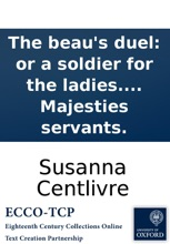 The Beau's Duel: Or A Soldier For The Ladies. A Comedy, As It Is Acted At The New Theater In Lincolns-Inn-Fields, By Her Majesties Servants.