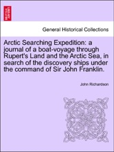Arctic Searching Expedition: a journal of a boat-voyage through Rupert's Land and the Arctic Sea, in search of the discovery ships under the command of Sir John Franklin. Vol. I