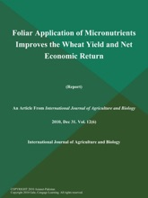 Foliar Application Of Micronutrients Improves The Wheat Yield And Net Economic Return (Report)