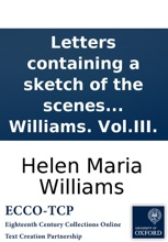 Letters Containing A Sketch Of The Scenes Which Passed In Various Departments Of France During The Tyranny Of Robespierre: And Of The Events Which Took Place In Paris On The 28th Of July 1794. By Helen Maria Williams. Vol.III.