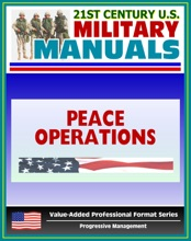 21st Century U.S. Military Manuals: Multi-Service Tactics, Techniques, and Procedures for Conducting Peace Operations - FM 3-07.31 (Value-Added Professional Format Series)