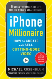 iPhone Millionaire:  How to Create and Sell Cutting-Edge Video - Michael Rosenblum
