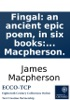 Fingal: An Ancient Epic Poem, In Six Books: Together With Several Other Poems, Composed By Ossian The Son Of Fingal. Translated From The Galic Language, By James Macpherson.