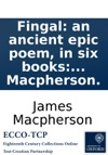 Fingal An Ancient Epic Poem In Six Books Together With Several Other Poems Composed By Ossian The Son Of Fingal Translated From The Galic Language By James Macpherson