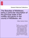 The Beauties Of Middlesex Being A Particular Description Of The Principal Seats Of The Nobility And Gentry In The County Of Middlesex Etc