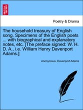 The Household Treasury Of English Song. Specimens Of The English Poets ... With Biographical And Explanatory Notes, Etc. [The Preface Signed: W. H. D. A., I.e. William Henry Davenport Adams.]