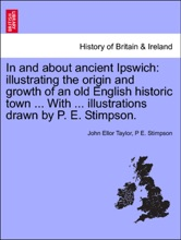 In and about ancient Ipswich: illustrating the origin and growth of an old English historic town ... With ... illustrations drawn by P. E. Stimpson.