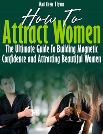 HOW TO ATTRACT WOMEN: THE ULTIMATE GUIDE TO BUILDING MAGNETIC CONFIDENCE AND ATTRACTING BEAUTIFUL WOMEN