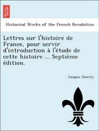 Lettres Sur L Histoire De France Pour Servir D Introduction A L E Tude De Cette Histoire Septie Me E Dition