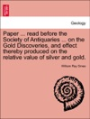 Paper  Read Before The Society Of Antiquaries  On The Gold Discoveries And Effect Thereby Produced On The Relative Value Of Silver And Gold