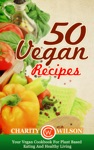 50 Vegan Recipes Your Vegan Cookbook For Plant Based Eating And Healthy Living