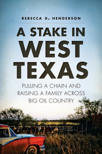 Rebecca D. Henderson - A Stake in West Texas: Pulling a Chain and Raising a Family Across Big Oil Country