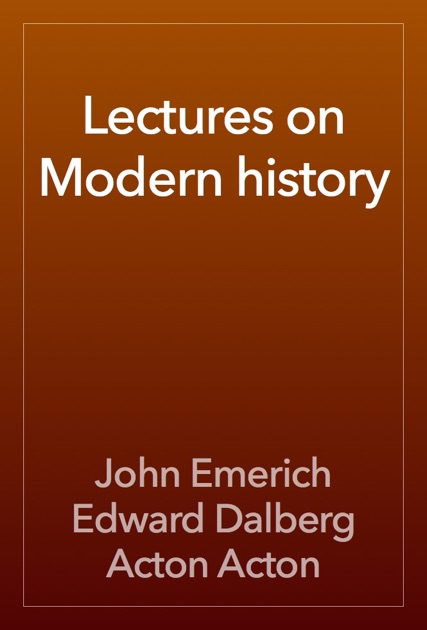 Lectures On Modern History By John Emerich Edward Dalberg Acton