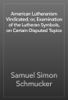 American Lutheranism Vindicated; or, Examination of the Lutheran Symbols, on Certain Disputed Topics - Samuel Simon Schmucker