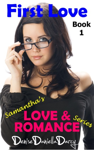 Denise Daniella Darcy - First Love: Samantha's Love & Romance Series: Young adult and teen romance