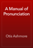 Otis Ashmore - A Manual of Pronunciation artwork
