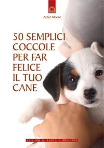 50 semplici coccole per far felice il tuo cane da Arden Moore