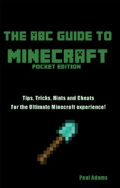 The Abc Guide To Minecraft Tips Tricks And Cheats For The Ultimate Minecraft Experience