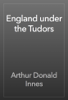 Arthur Donald Innes - England under the Tudors artwork