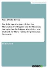Die Rolle der Arbeitswertlehre, des Marx'schen Wertbegriffs und der Methodik der logischen Deduktion, Abstraktion und Dialektik für Marx' 'Kritik der politischen Ökonomie'