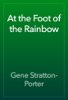 Gene Stratton-Porter - At the Foot of the Rainbow artwork