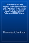 The History Of The Rise Progress And Accomplishment Of The Abolition Of The African Slave Trade By The British Parliament 1808 Volume I