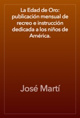 La Edad de Oro: publicación mensual de recreo e instrucción dedicada a los niños de América.