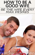 How to Be a Good Wife: Be the Wife Every Man Desires