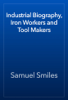 Samuel Smiles - Industrial Biography, Iron Workers and Tool Makers artwork
