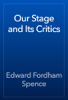 Edward Fordham Spence - Our Stage and Its Critics artwork