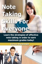 Note Taking Skills For Everyone: Learn The Strategies Of Effective Note Taking In Order To Earn Maximum Grades Today!