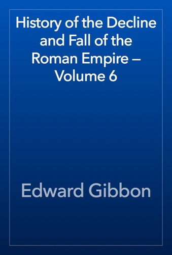 Edward Gibbon - History of the Decline and Fall of the Roman Empire — Volume 6