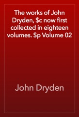 The works of John Dryden, $c now first collected in eighteen volumes. $p Volume 02
