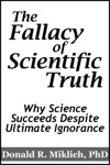 The Fallacy Of Scientific Truth Why Science Succeeds Despite Ultimate Ignorance
