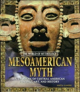 Mesoamerican Myth: A Treasury of Central American Legends, Art, and History
