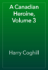 Harry Coghill - A Canadian Heroine, Volume 3 artwork
