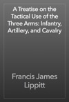 A Treatise On The Tactical Use Of The Three Arms Infantry Artillery And Cavalry