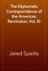 Jared Sparks - The Diplomatic Correspondence of the American Revolution, Vol. XI artwork