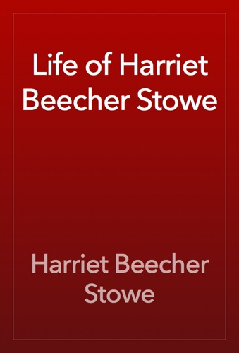 Life of Harriet Beecher Stowe - Harriet Beecher Stowe - Harriet Beecher Stowe