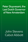 Peter Stuyvesant The Last Dutch Governor Of New Amsterdam