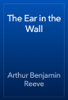 Arthur Benjamin Reeve - The Ear in the Wall artwork