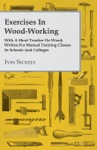 Exercises In Wood-Working With A Short Treatise On Wood Written For Manual Training Classes In Schools And Colleges