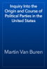 Martin Van Buren - Inquiry Into the Origin and Course of Political Parties in the United States artwork