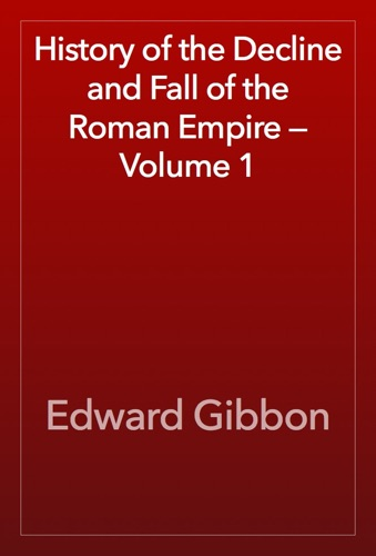 Edward Gibbon - History of the Decline and Fall of the Roman Empire — Volume 1