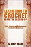 Learn How To Crochet From The Ground Up Basic Stitches And Techniques Of Crochet For Beginners